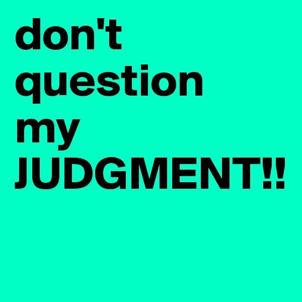 don't question  my  JUDGMENT!!
