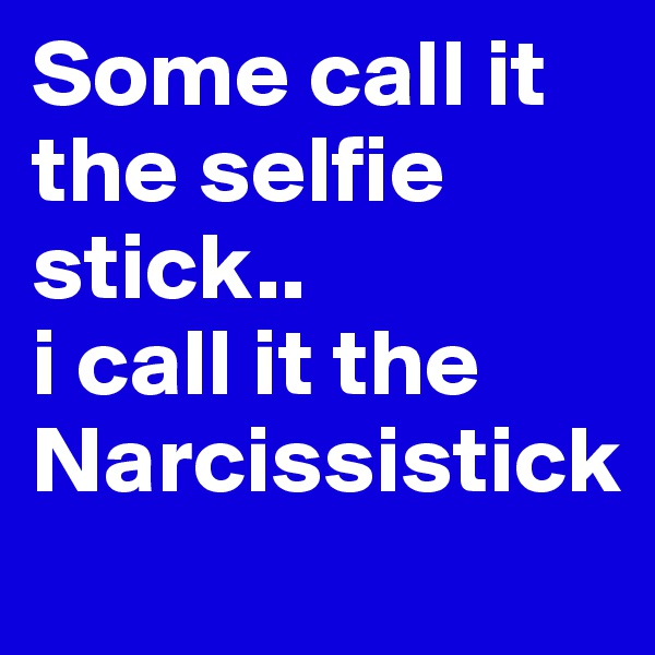 Some call it the selfie stick.. i call it the  Narcissistick