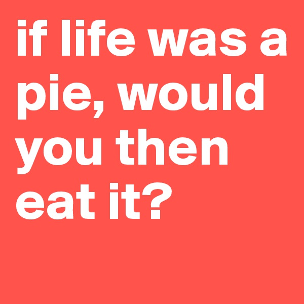 if life was a pie, would you then eat it?