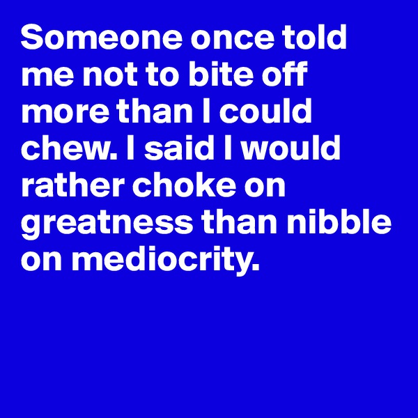Someone once told me not to bite off more than I could chew. I said I would rather choke on greatness than nibble on mediocrity.
