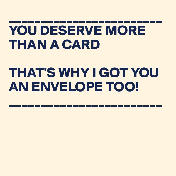 ________________________ YOU DESERVE MORE THAN A CARD  THAT'S WHY I GOT YOU AN ENVELOPE TOO! ________________________