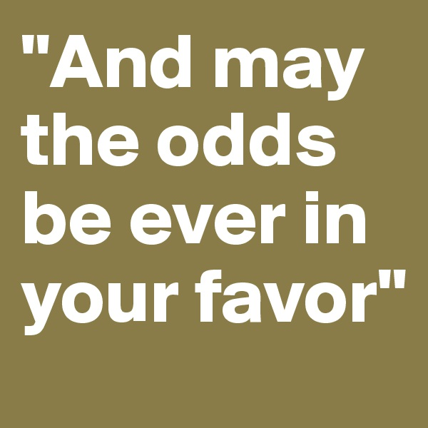 """""""And may the odds be ever in your favor"""""""