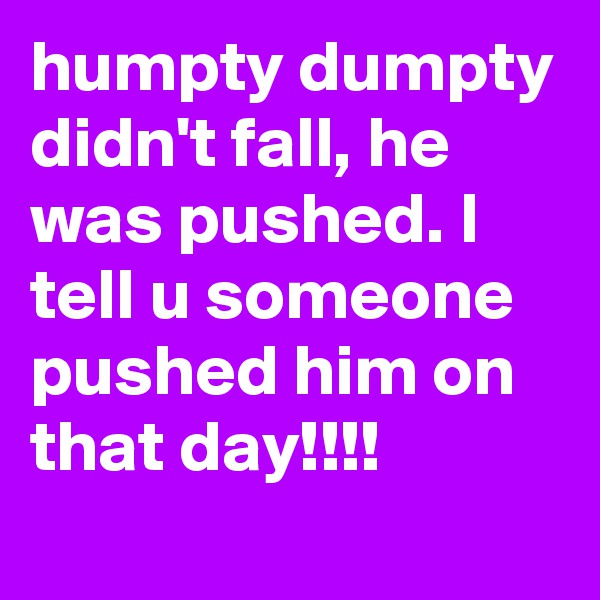 humpty dumpty didn't fall, he was pushed. I tell u someone pushed him on that day!!!!