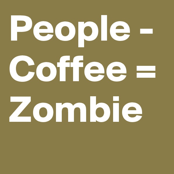 People - Coffee = Zombie