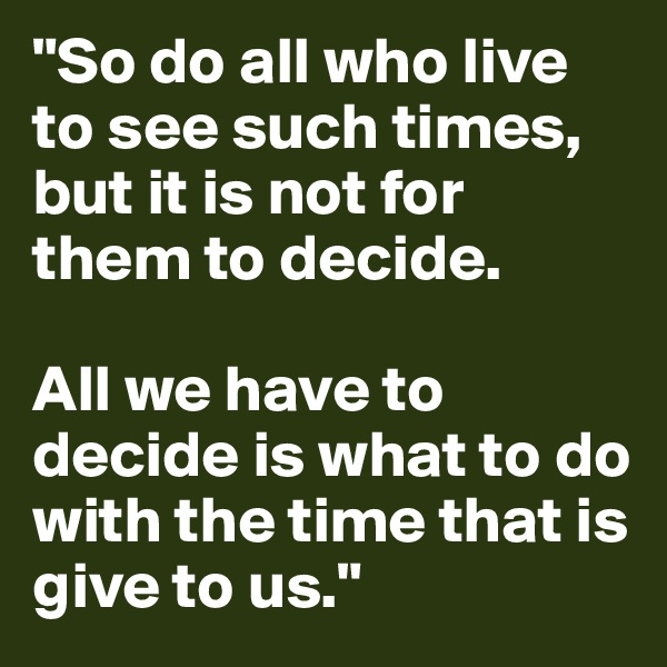 """So do all who live to see such times, but it is not for them to decide.   All we have to decide is what to do with the time that is give to us."""