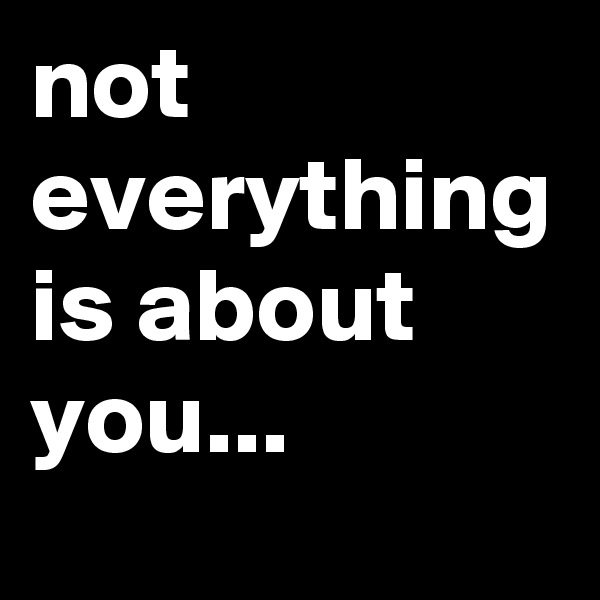 not everything is about you...