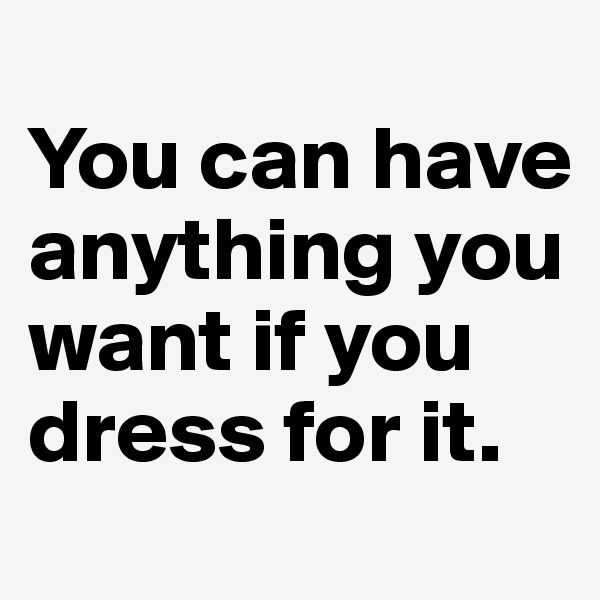 You can have anything you want if you dress for it.