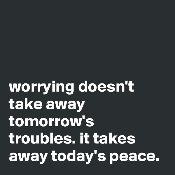 worrying doesn't take away tomorrow's troubles. it takes away today's peace.