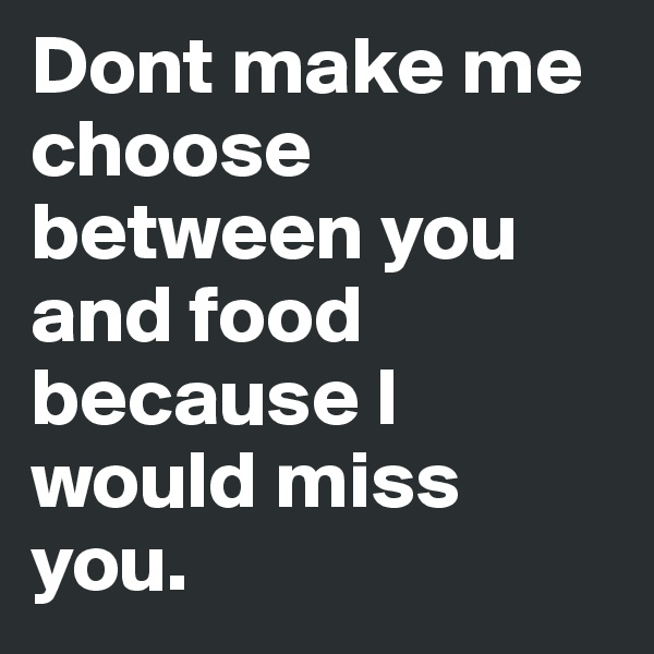 Dont make me choose between you and food because I would miss you.