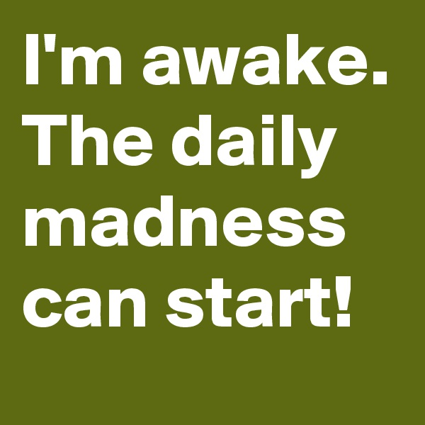 I'm awake. The daily madness can start!