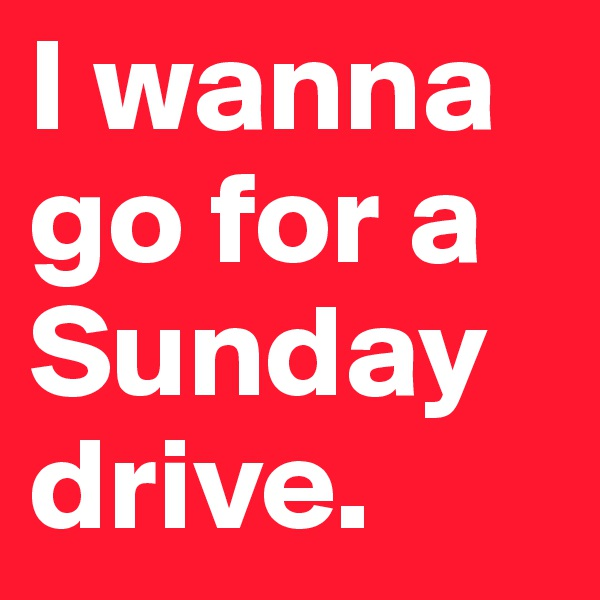 I wanna go for a Sunday drive.