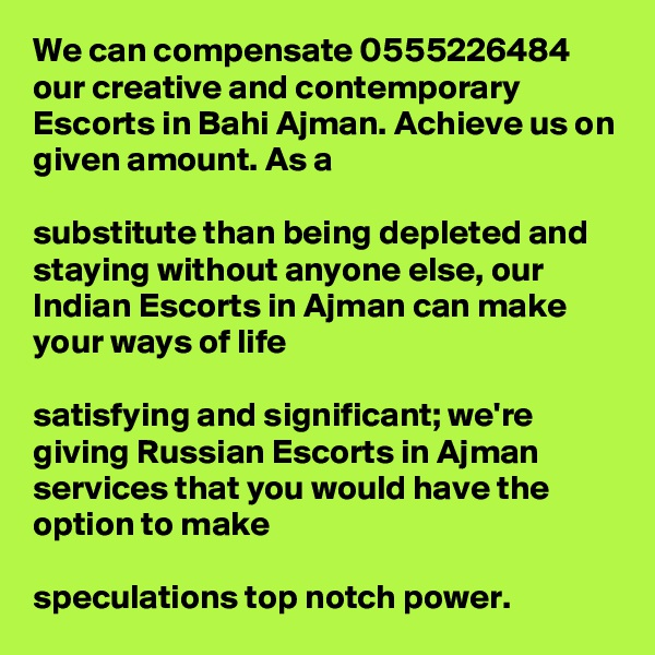We can compensate 0555226484 our creative and contemporary Escorts in Bahi Ajman. Achieve us on given amount. As a   substitute than being depleted and staying without anyone else, our Indian Escorts in Ajman can make your ways of life   satisfying and significant; we're giving Russian Escorts in Ajman services that you would have the option to make   speculations top notch power.