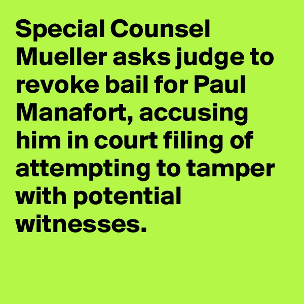 Special Counsel Mueller asks judge to revoke bail for Paul Manafort, accusing him in court filing of attempting to tamper with potential witnesses.