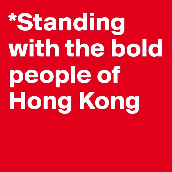 *Standing with the bold people of Hong Kong