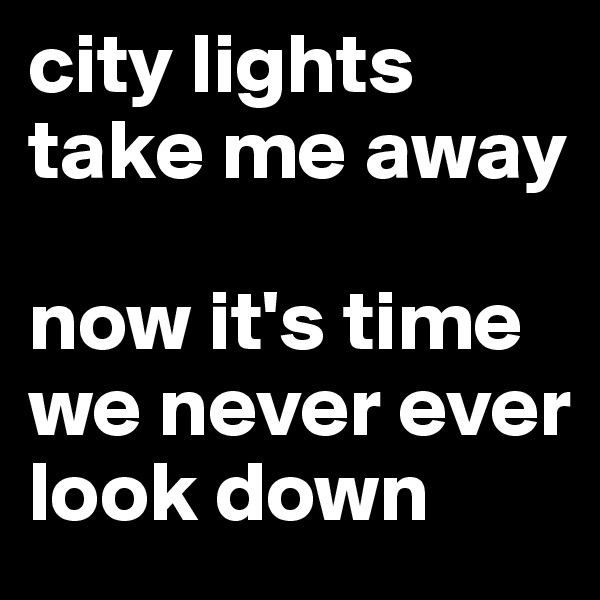 city lights take me away   now it's time we never ever look down