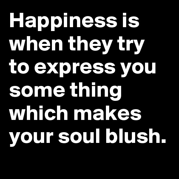Happiness is when they try to express you some thing which makes your soul blush.