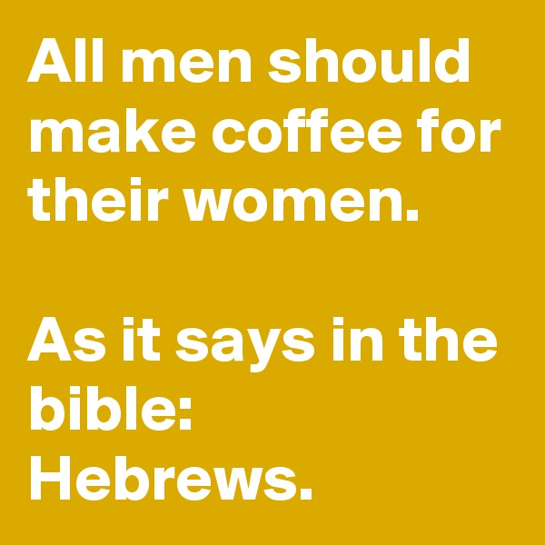 All men should make coffee for their women.  As it says in the bible:  Hebrews.