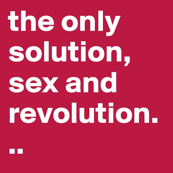 the only solution, sex and revolution...