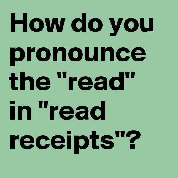 "How do you pronounce the ""read"" in ""read receipts""?"