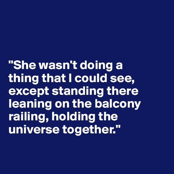 """She wasn't doing a  thing that I could see, except standing there leaning on the balcony railing, holding the universe together."""