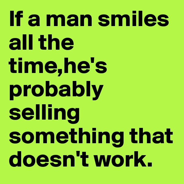 If a man smiles all the time,he's probably selling something that doesn't work.