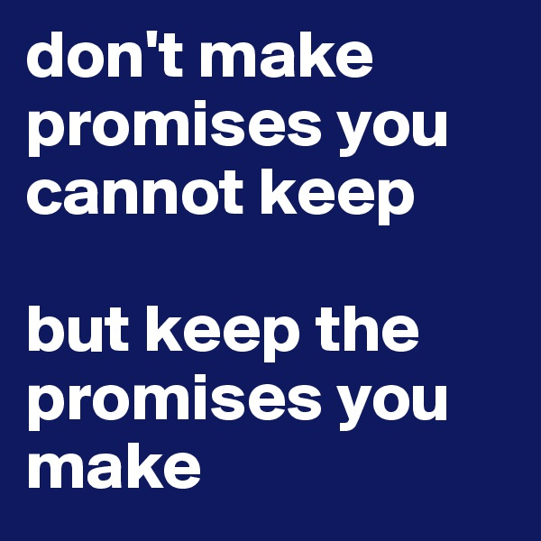 don't make promises you cannot keep  but keep the promises you make