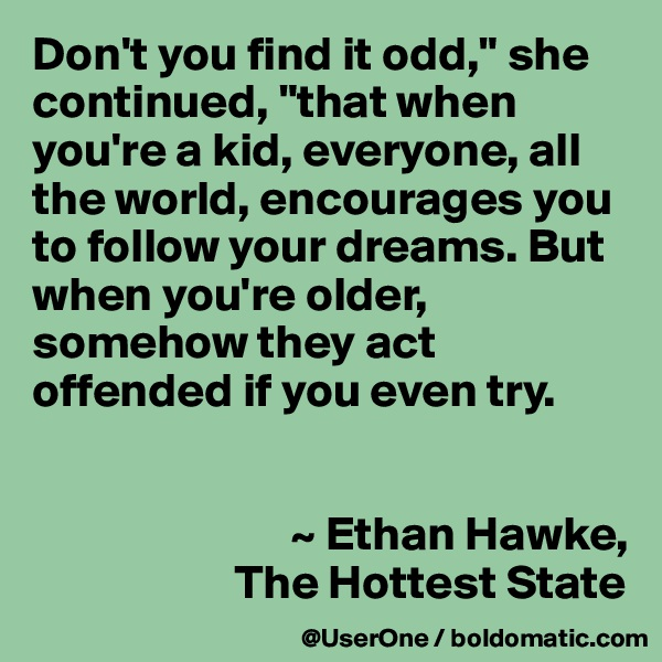 """Don't you find it odd,"""" she continued, """"that when you're a kid, everyone, all the world, encourages you to follow your dreams. But when you're older, somehow they act offended if you even try.                              ~ Ethan Hawke,                      The Hottest State"""