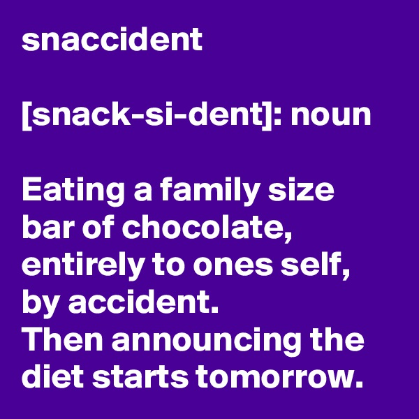 snaccident  [snack-si-dent]: noun  Eating a family size bar of chocolate, entirely to ones self, by accident.  Then announcing the diet starts tomorrow.
