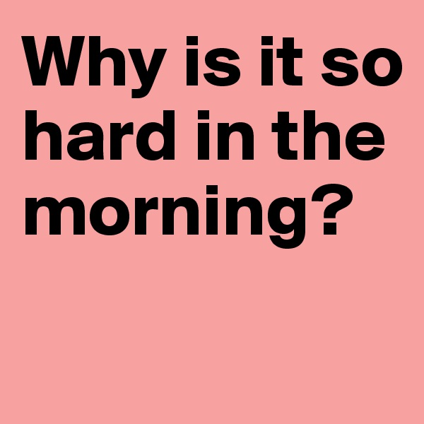 Why is it so hard in the morning?