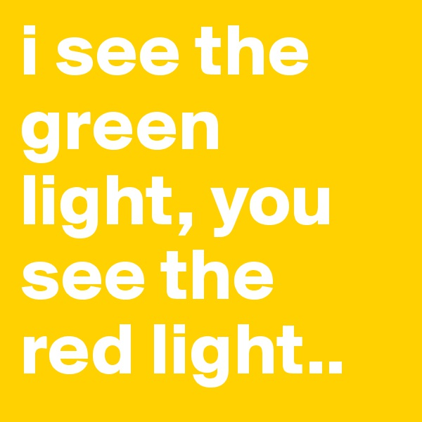i see the green light, you see the red light..