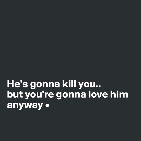 He's gonna kill you.. but you're gonna love him anyway •