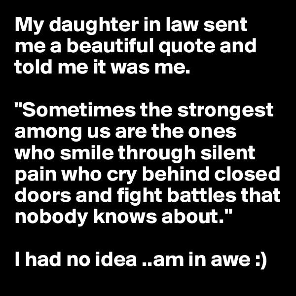 "My daughter in law sent me a beautiful quote and told me it was me.  ""Sometimes the strongest among us are the ones who smile through silent pain who cry behind closed doors and fight battles that nobody knows about.""  I had no idea ..am in awe :)"
