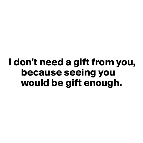 I don't need a gift from you,         because seeing you         would be gift enough.
