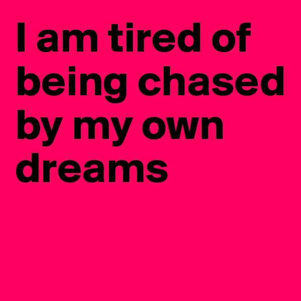 I am tired of being chased by my own dreams