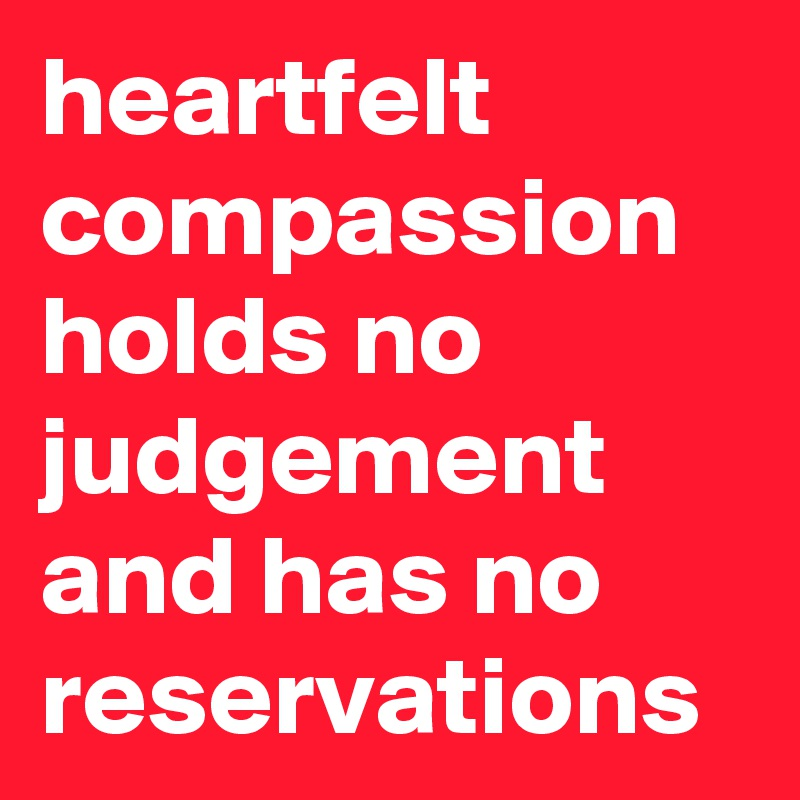 heartfelt compassion holds no judgement and has no reservations