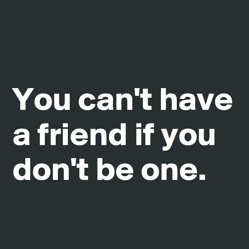 You can't have a friend if you don't be one.