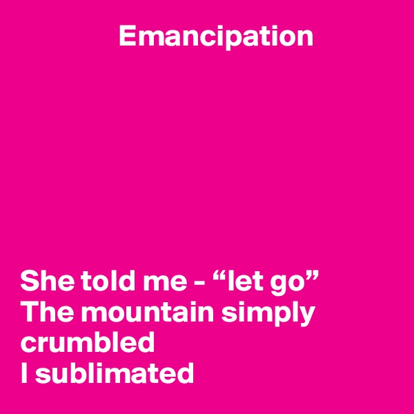 """Emancipation        She told me - """"let go"""" The mountain simply crumbled  I sublimated"""