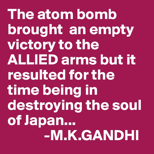 The atom bomb brought  an empty victory to the ALLIED arms but it resulted for the time being in destroying the soul of Japan...             -M.K.GANDHI