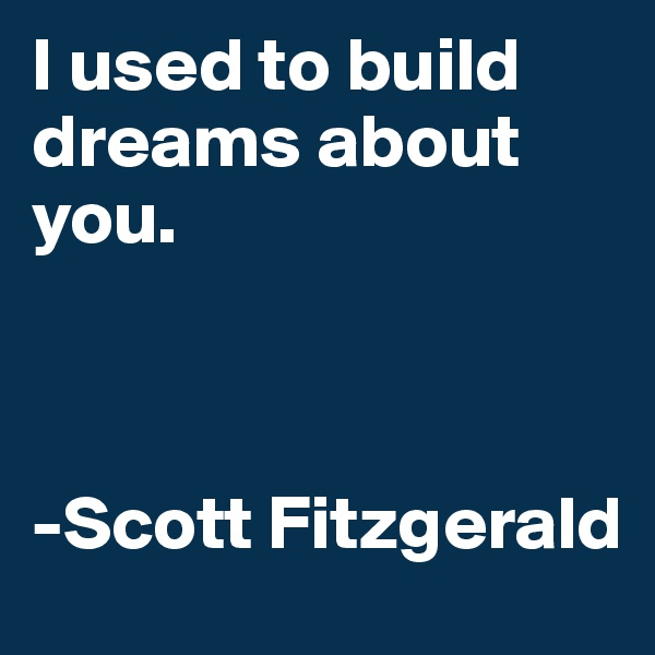 I used to build dreams about you.     -Scott Fitzgerald