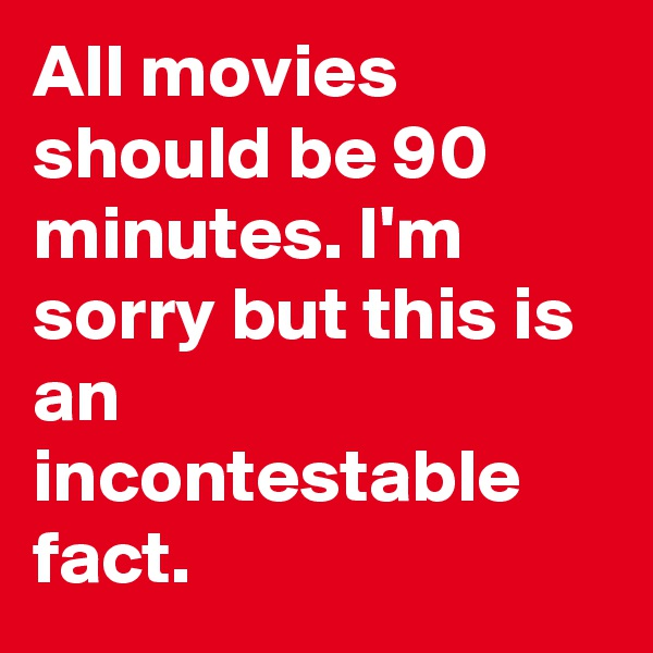 All movies should be 90 minutes. I'm sorry but this is an incontestable fact.