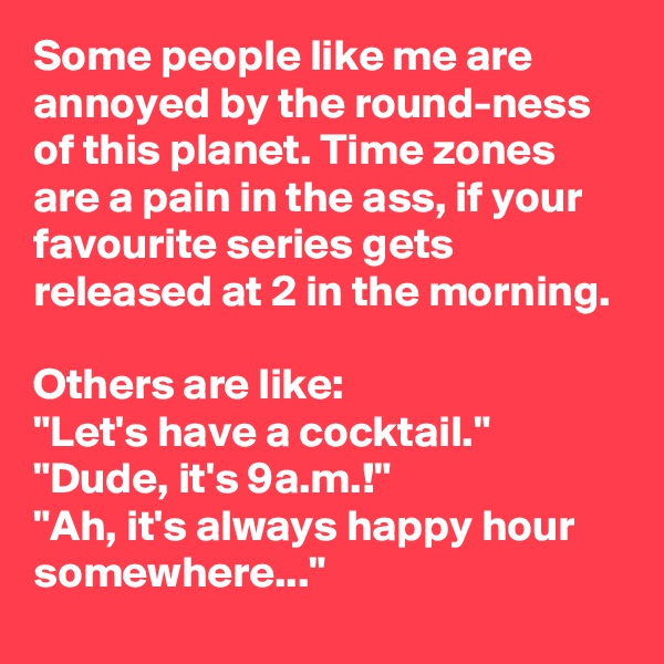 """Some people like me are annoyed by the round-ness of this planet. Time zones are a pain in the ass, if your favourite series gets released at 2 in the morning.  Others are like: """"Let's have a cocktail."""" """"Dude, it's 9a.m.!"""" """"Ah, it's always happy hour somewhere..."""""""