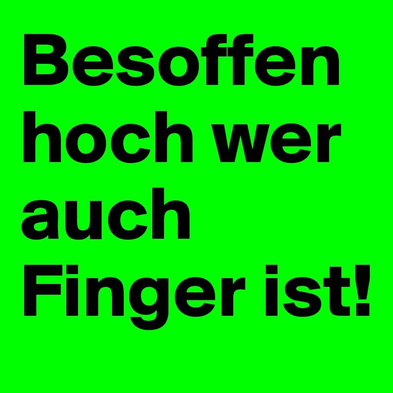 Besoffen hoch wer auch Finger ist!