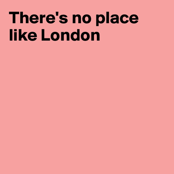 There's no place like London