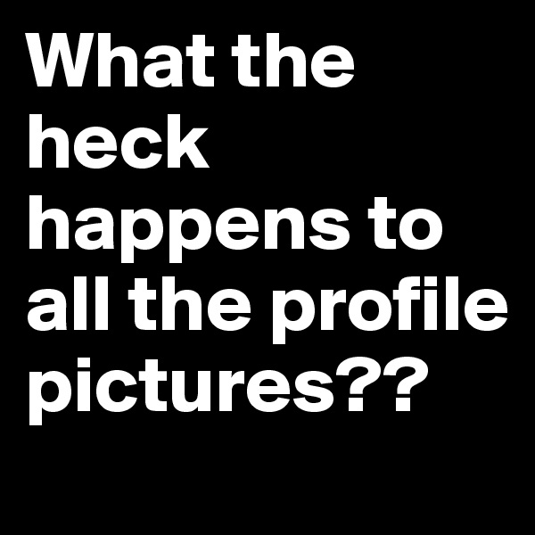 What the heck happens to all the profile pictures??