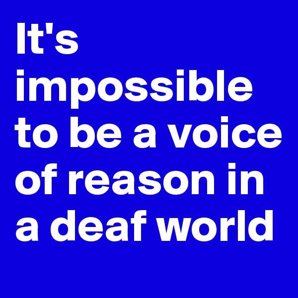 It's impossible to be a voice of reason in a deaf world