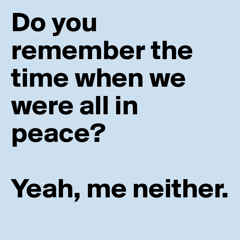 Do you remember the time when we were all in peace?  Yeah, me neither.