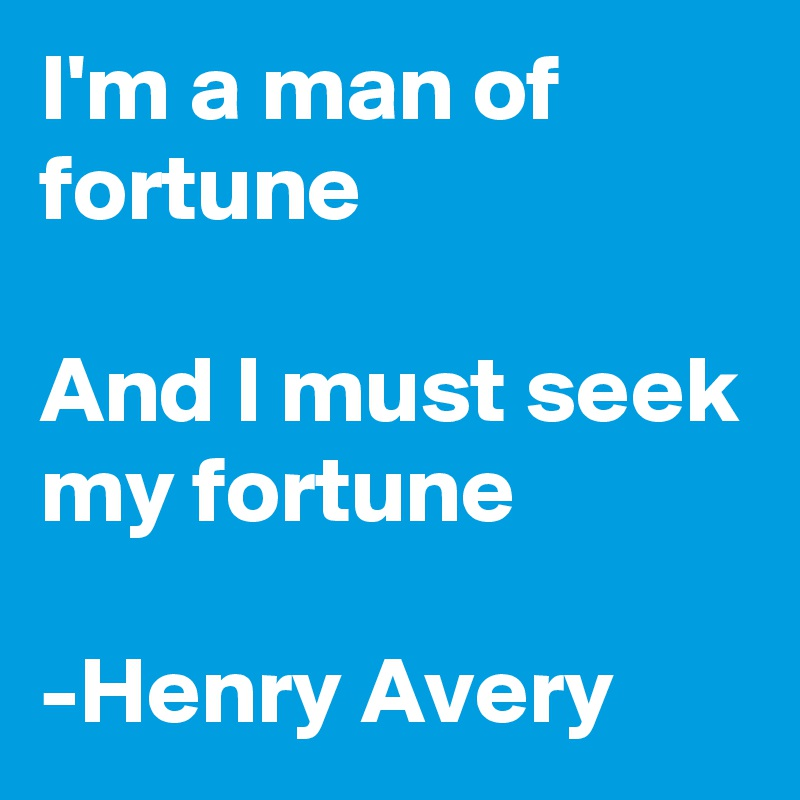 I'm a man of fortune  And I must seek my fortune  -Henry Avery