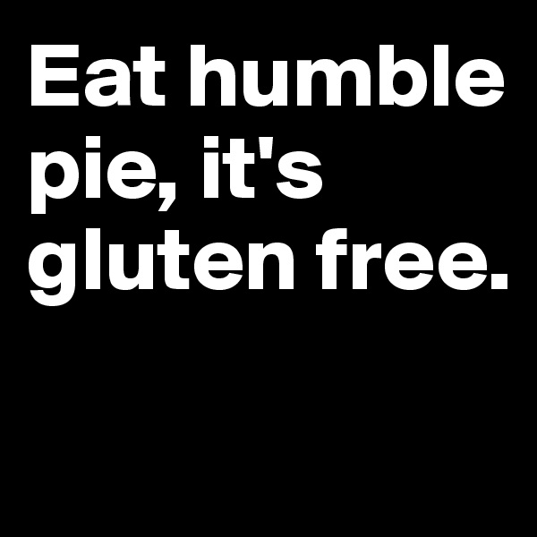 Eat humble pie, it's gluten free.