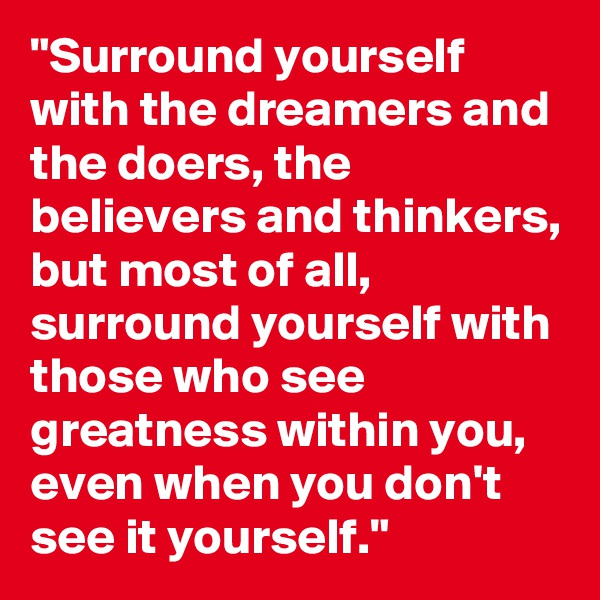 """""""Surround yourself with the dreamers and the doers, the believers and thinkers, but most of all, surround yourself with those who see greatness within you, even when you don't see it yourself."""""""
