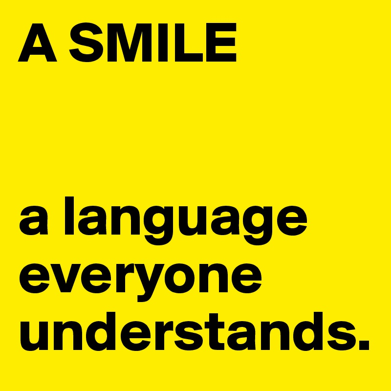 A SMILE   a language everyone understands.
